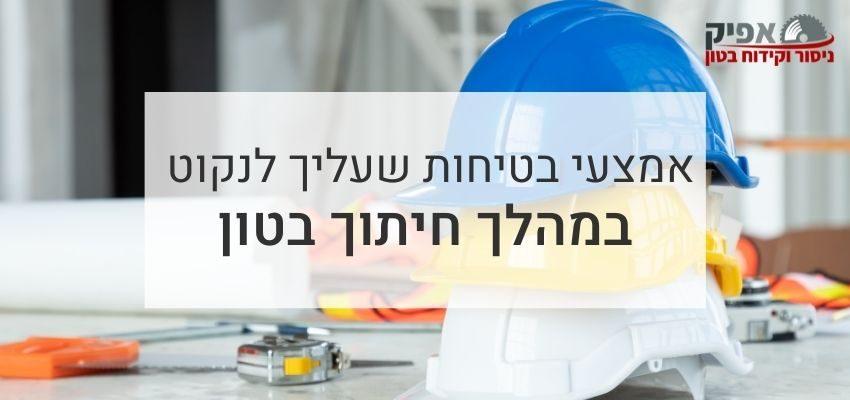 אמצעי בטיחות שעליך לנקוט במהלך חיתוך בטון
